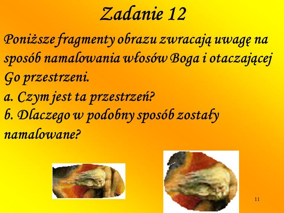 11 Poniższe fragmenty obrazu zwracają uwagę na sposób namalowania włosów Boga i otaczającej Go przestrzeni. Zadanie 12 a. Czym jest ta przestrzeń? b.