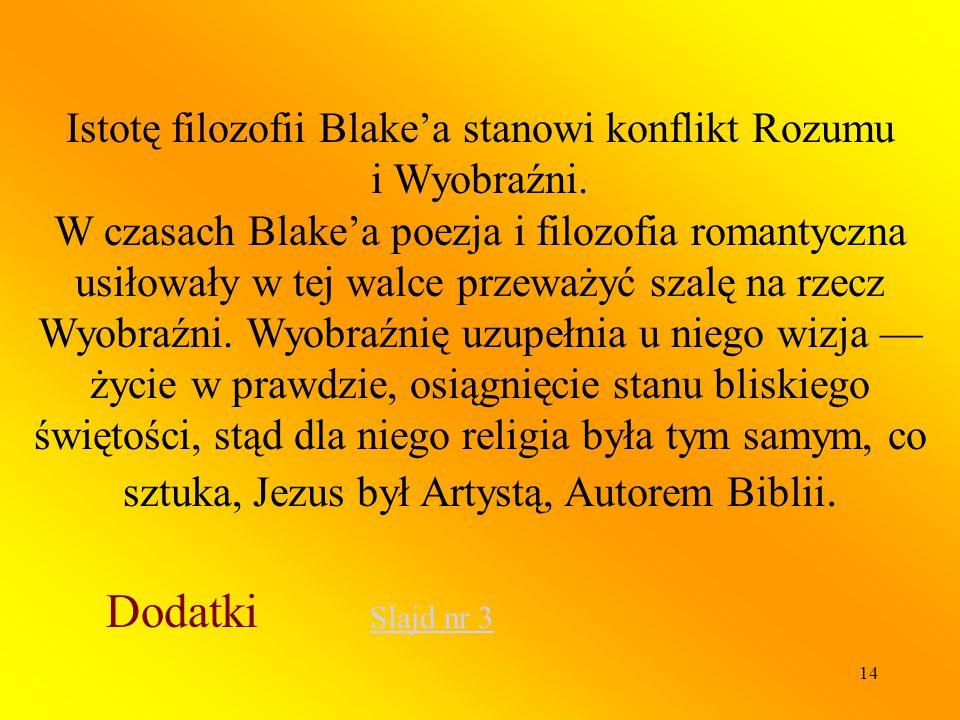 14 Istotę filozofii Blake'a stanowi konflikt Rozumu i Wyobraźni. W czasach Blake'a poezja i filozofia romantyczna usiłowały w tej walce przeważyć szal