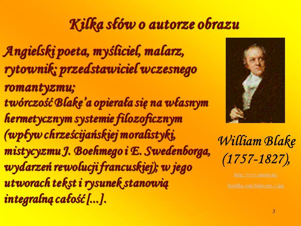 3 Kilka słów o autorze obrazu Angielski poeta, myśliciel, malarz, rytownik; przedstawiciel wczesnego romantyzmu; William Blake (1757-1827), http://www