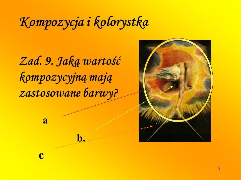 8 Kompozycja i kolorystka Zad. 9. Jaką wartość kompozycyjną mają zastosowane barwy? a b. c