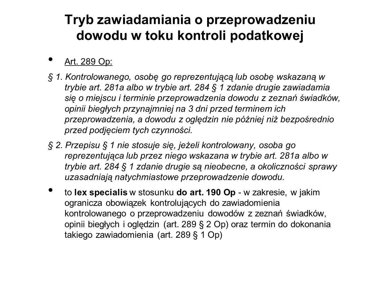 Tryb zawiadamiania o przeprowadzeniu dowodu w toku kontroli podatkowej Art. 289 Op: § 1. Kontrolowanego, osobę go reprezentującą lub osobę wskazaną w