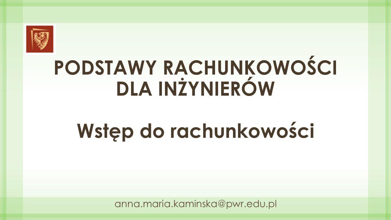 PODSTAWY RACHUNKOWOŚCI DLA INŻYNIERÓW Wstęp do rachunkowości anna.maria.kaminska@pwr.edu.pl