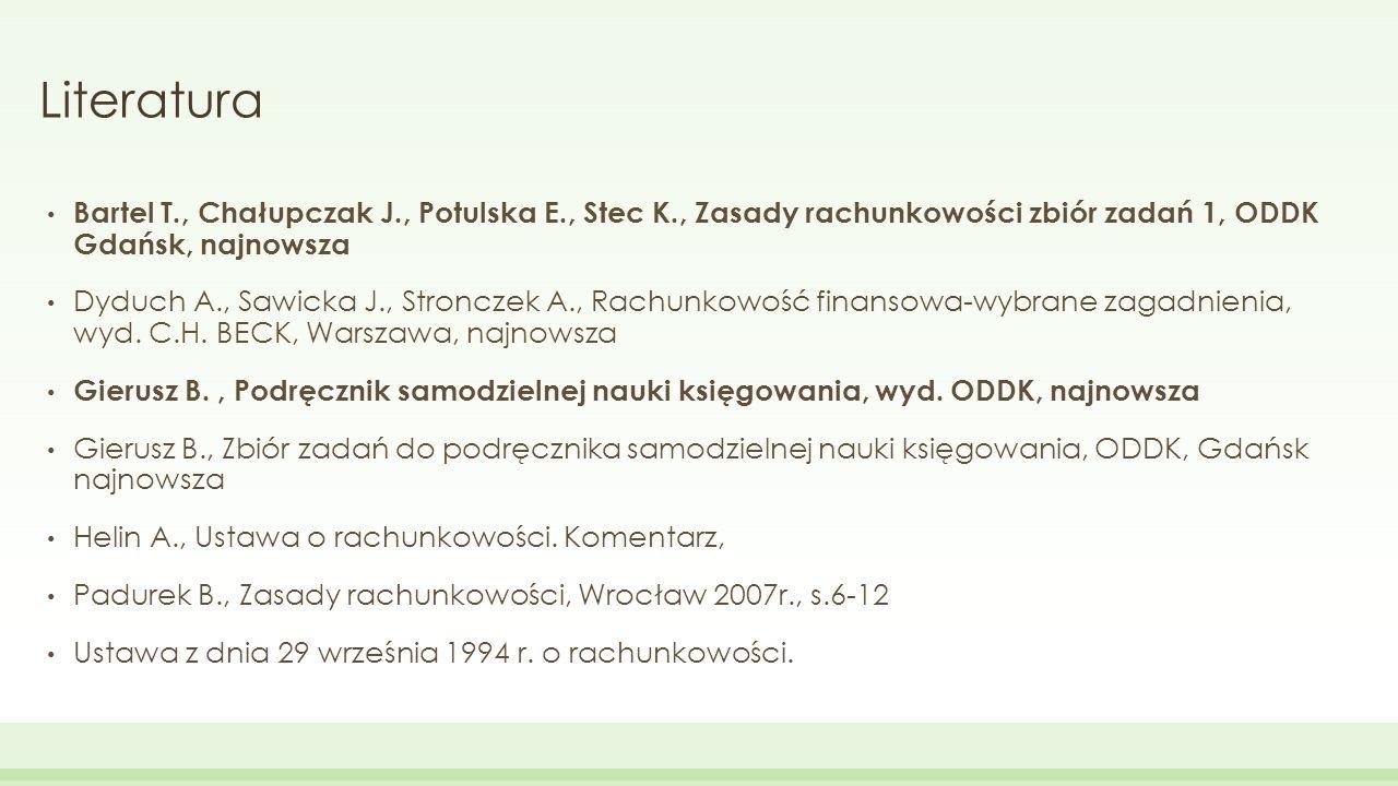 Literatura Bartel T., Chałupczak J., Potulska E., Stec K., Zasady rachunkowości zbiór zadań 1, ODDK Gdańsk, najnowsza Dyduch A., Sawicka J., Stronczek