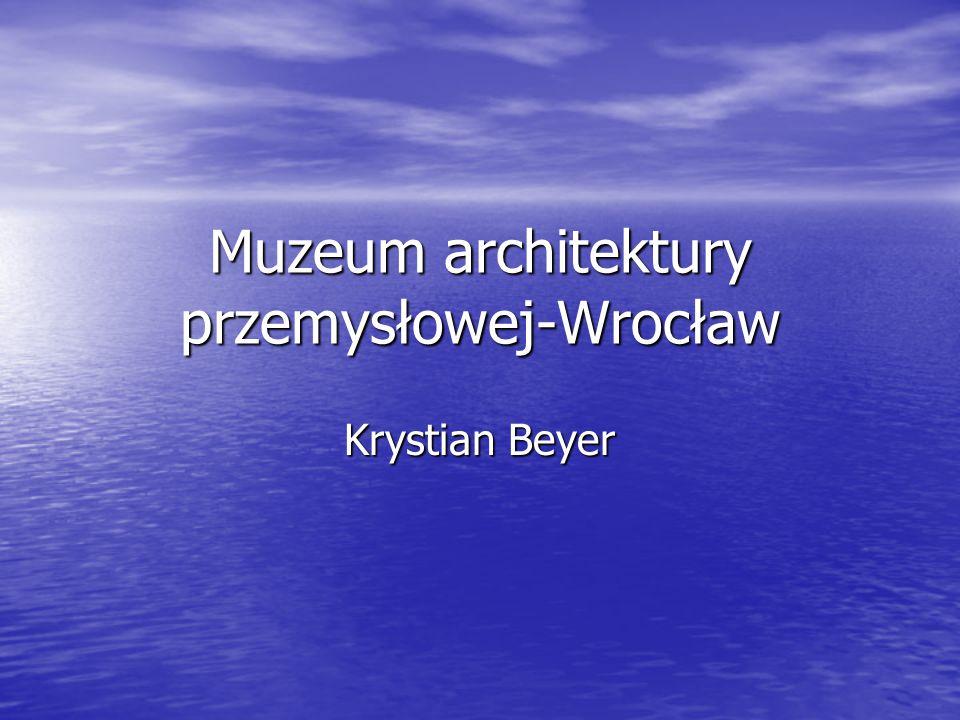 Muzeum architektury przemysłowej-Wrocław Krystian Beyer