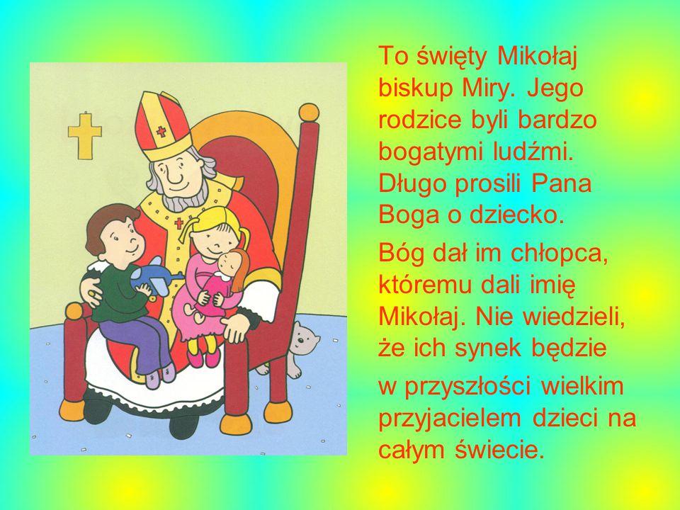 To święty Mikołaj biskup Miry.Jego rodzice byli bardzo bogatymi ludźmi.