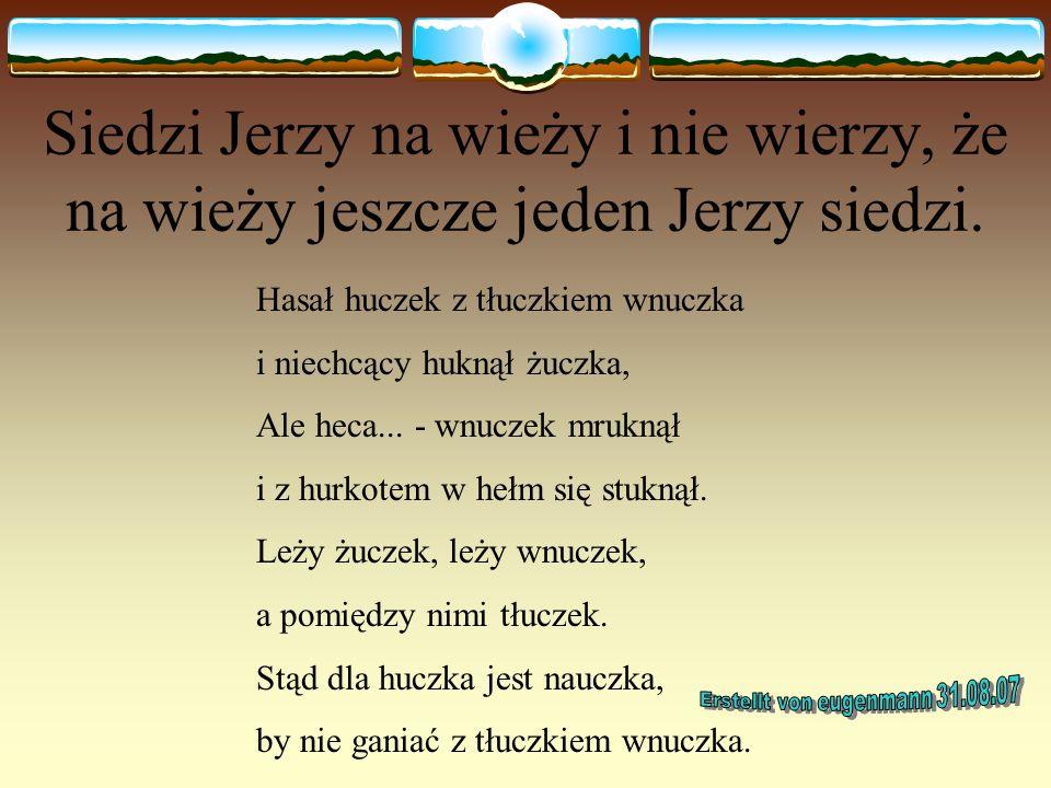Cesarz czesał cesarzową Wróbelek Walerek miał mały werbelek, werbelek Walerka miał mały felerek, felerek werbelka naprawił Walerek, wróbelek Walerek n