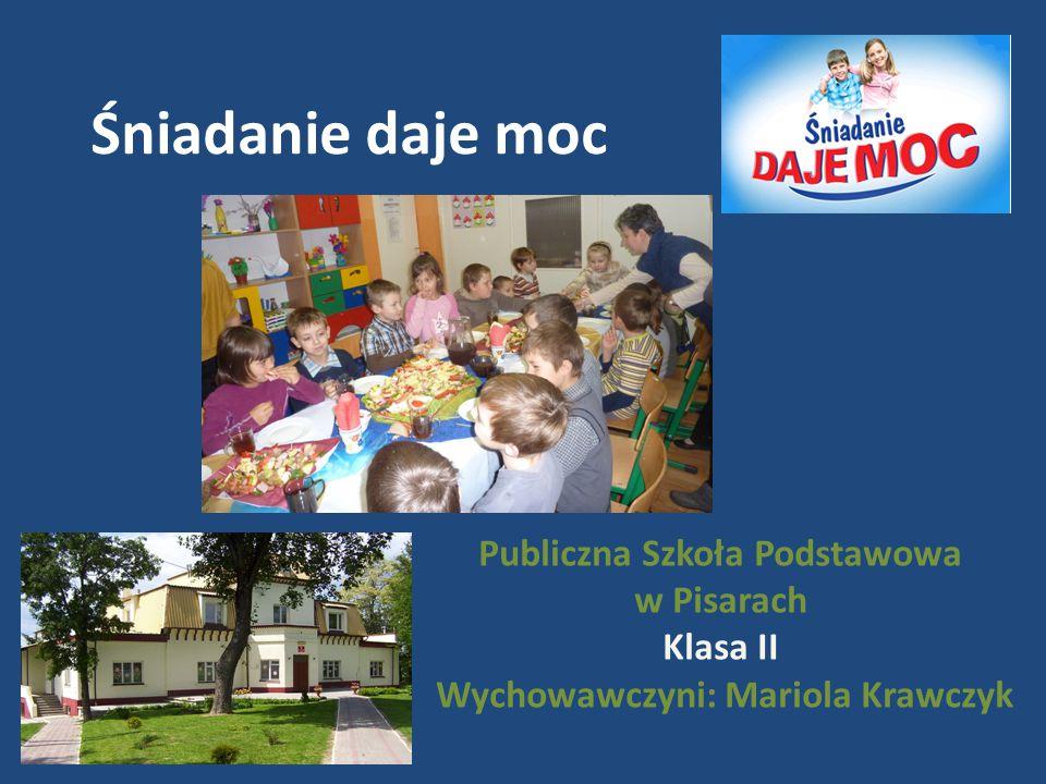 Śniadanie daje moc Publiczna Szkoła Podstawowa w Pisarach Klasa II Wychowawczyni: Mariola Krawczyk