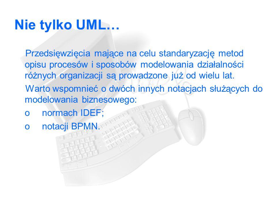 Nie tylko UML… Przedsięwzięcia mające na celu standaryzację metod opisu procesów i sposobów modelowania działalności różnych organizacji są prowadzone już od wielu lat.
