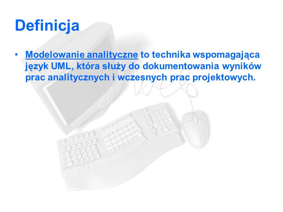 Definicja Modelowanie analityczne to technika wspomagająca język UML, która służy do dokumentowania wyników prac analitycznych i wczesnych prac projektowych.