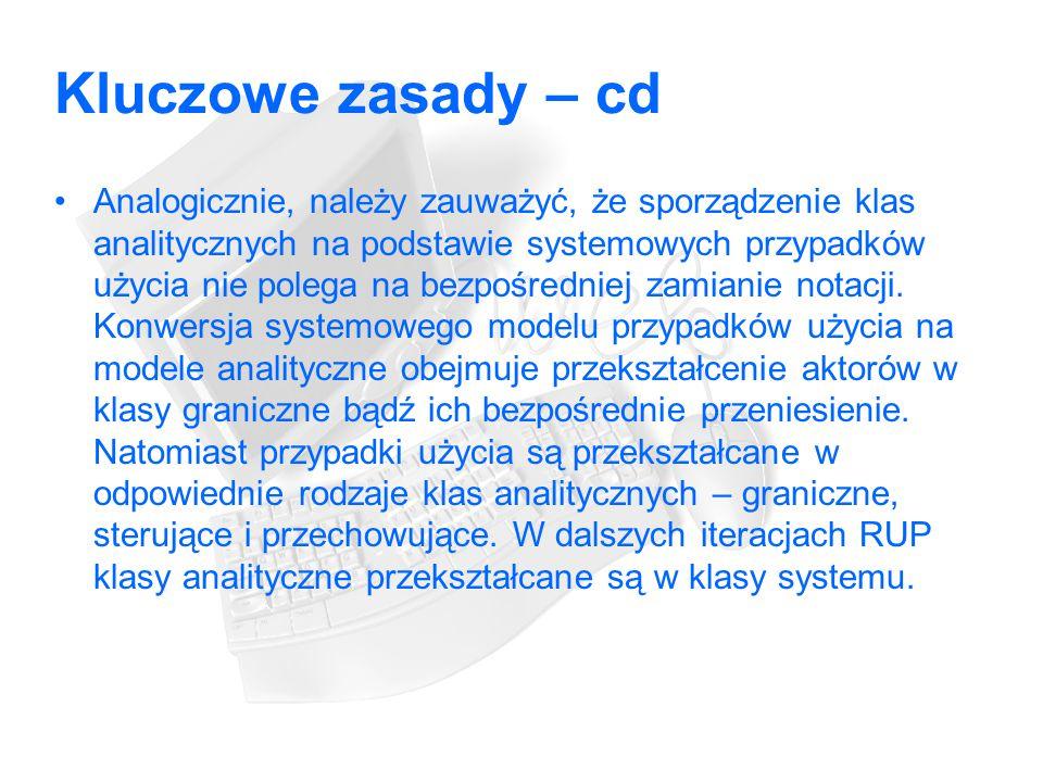 Kluczowe zasady – cd Analogicznie, należy zauważyć, że sporządzenie klas analitycznych na podstawie systemowych przypadków użycia nie polega na bezpośredniej zamianie notacji.