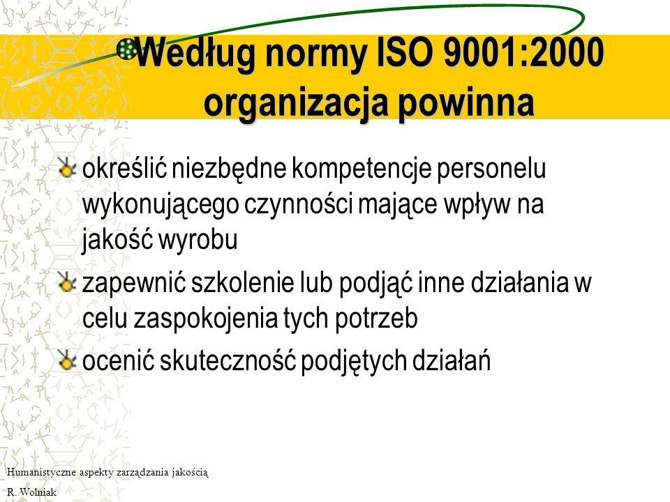 Według normy ISO 9001:2000 organizacja powinna określić niezbędne kompetencje personelu wykonującego czynności mające wpływ na jakość wyrobu zapewnić szkolenie lub podjąć inne działania w celu zaspokojenia tych potrzeb ocenić skuteczność podjętych działań Humanistyczne aspekty zarządzania jakością R.