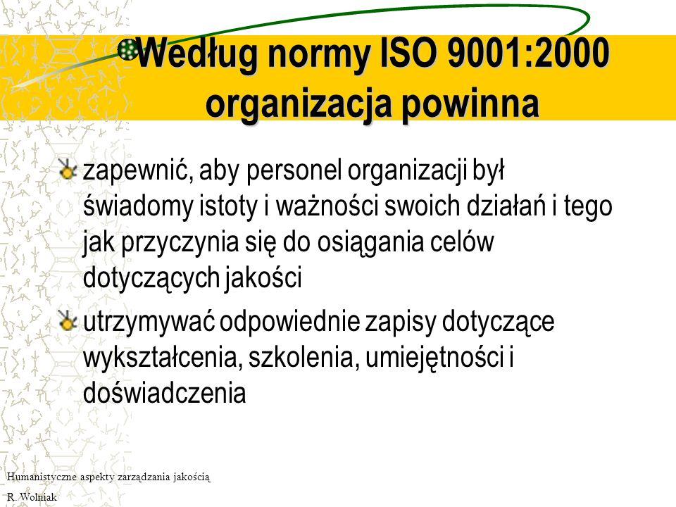 Według normy ISO 9001:2000 organizacja powinna zapewnić, aby personel organizacji był świadomy istoty i ważności swoich działań i tego jak przyczynia się do osiągania celów dotyczących jakości utrzymywać odpowiednie zapisy dotyczące wykształcenia, szkolenia, umiejętności i doświadczenia Humanistyczne aspekty zarządzania jakością R.