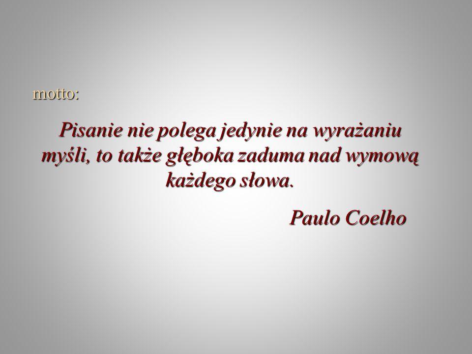 motto: Pisanie nie polega jedynie na wyrażaniu myśli, to także głęboka zaduma nad wymową każdego słowa. Paulo Coelho Paulo Coelho