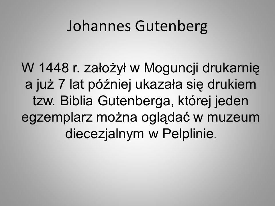 W 1448 r. założył w Moguncji drukarnię a już 7 lat później ukazała się drukiem tzw. Biblia Gutenberga, której jeden egzemplarz można oglądać w muzeum