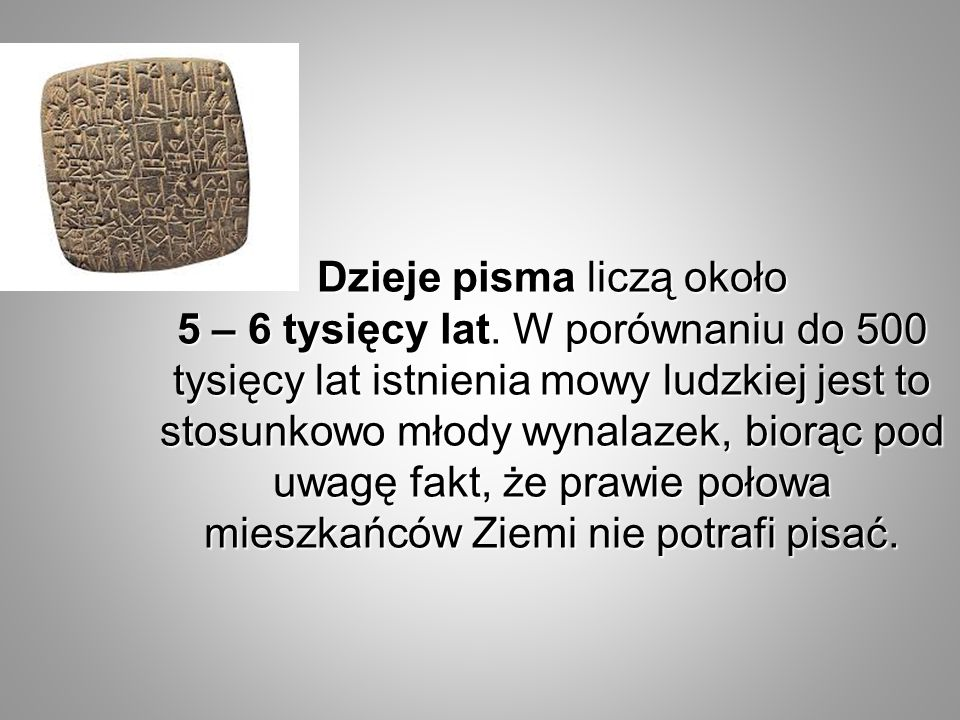 Dzieje pisma liczą około 5 – 6 tysięcy lat. W porównaniu do 500 tysięcy lat istnienia mowy ludzkiej jest to stosunkowo młody wynalazek, biorąc pod uwa