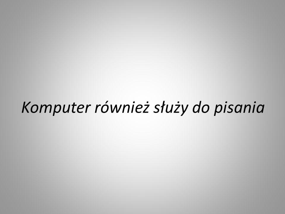 Komputer również służy do pisania