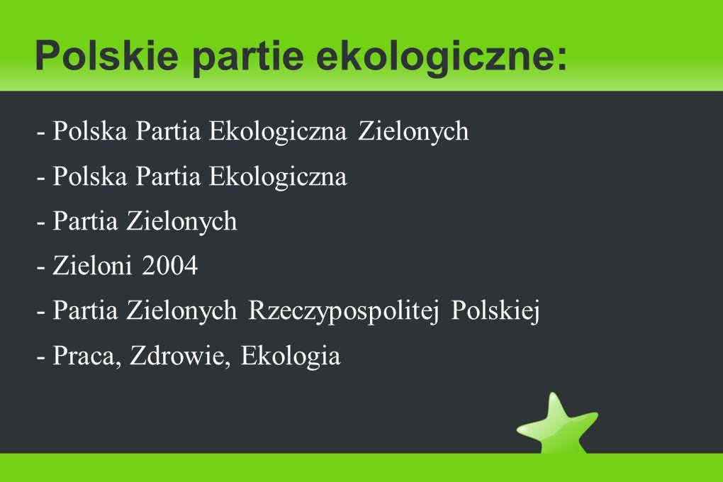 Polskie partie ekologiczne: - Polska Partia Ekologiczna Zielonych - Polska Partia Ekologiczna - Partia Zielonych - Zieloni 2004 - Partia Zielonych Rzeczypospolitej Polskiej - Praca, Zdrowie, Ekologia