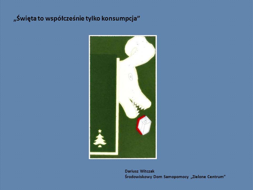 """Dariusz Witczak Środowiskowy Dom Samopomocy """"Zielone Centrum """"Święta to współcześnie tylko konsumpcja"""
