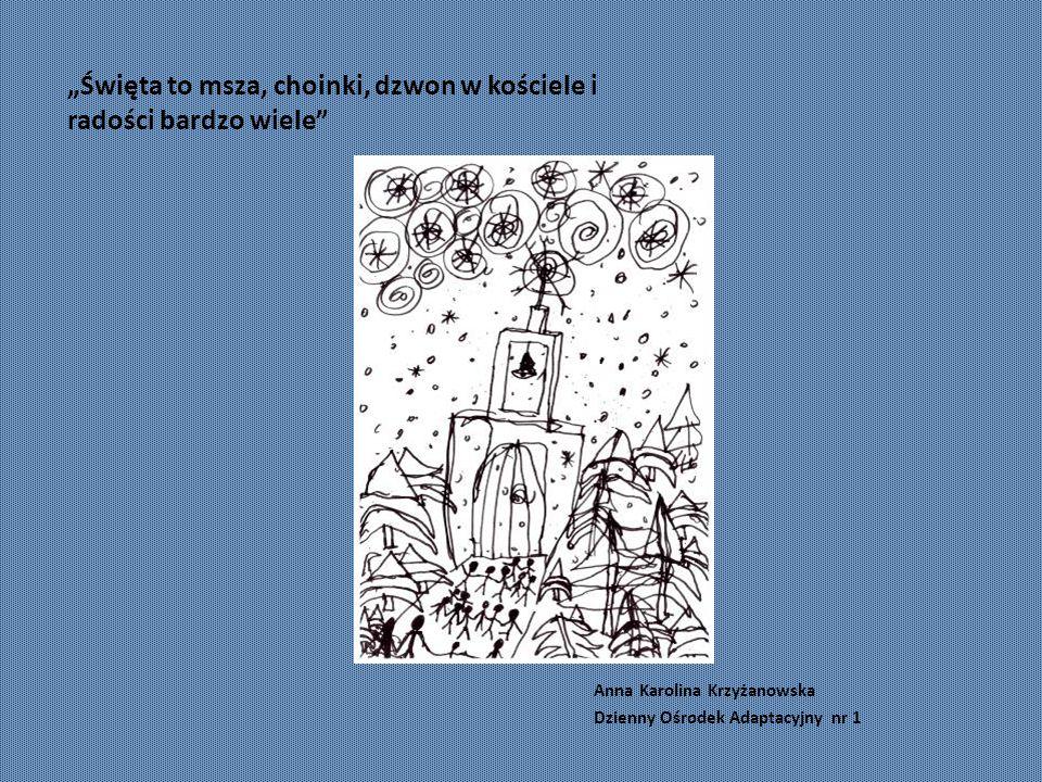 """""""Święta to msza, choinki, dzwon w kościele i radości bardzo wiele Anna Karolina Krzyżanowska Dzienny Ośrodek Adaptacyjny nr 1"""