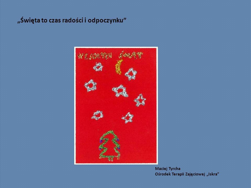 """Maciej Tyrcha Ośrodek Terapii Zajęciowej """"Iskra """"Święta to czas radości i odpoczynku"""