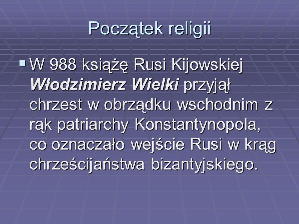 Początek religii  W 988 książę Rusi Kijowskiej Włodzimierz Wielki przyjął chrzest w obrządku wschodnim z rąk patriarchy Konstantynopola, co oznaczało wejście Rusi w krąg chrześcijaństwa bizantyjskiego.