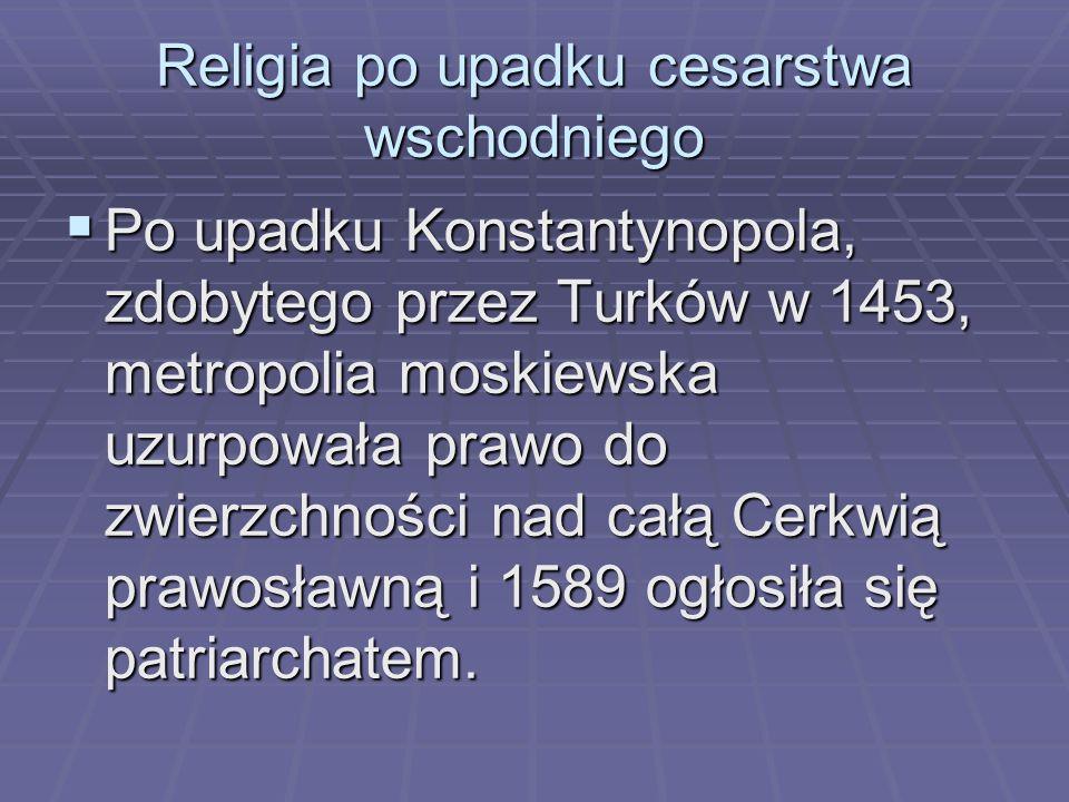 Religia po upadku cesarstwa wschodniego  Po upadku Konstantynopola, zdobytego przez Turków w 1453, metropolia moskiewska uzurpowała prawo do zwierzchności nad całą Cerkwią prawosławną i 1589 ogłosiła się patriarchatem.