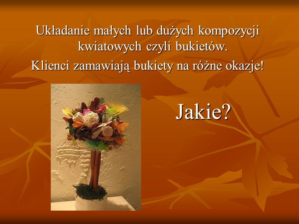 Układanie małych lub dużych kompozycji kwiatowych czyli bukietów. Klienci zamawiają bukiety na różne okazje! Jakie? Jakie?