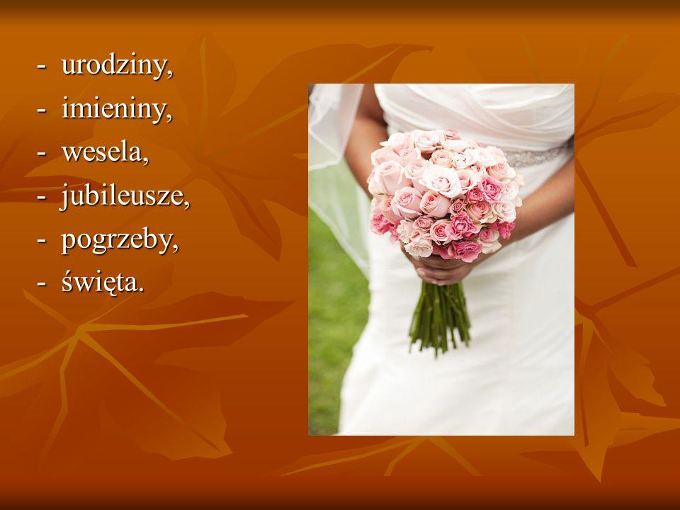 - urodziny, - imieniny, - wesela, - jubileusze, - pogrzeby, - święta.