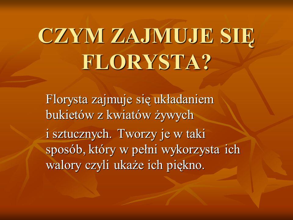 CZYM ZAJMUJE SIĘ FLORYSTA? Florysta zajmuje się układaniem bukietów z kwiatów żywych i sztucznych. Tworzy je w taki sposób, który w pełni wykorzysta i