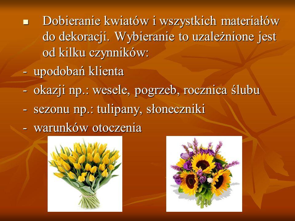 Dobieranie kwiatów i wszystkich materiałów do dekoracji. Wybieranie to uzależnione jest od kilku czynników: Dobieranie kwiatów i wszystkich materiałów