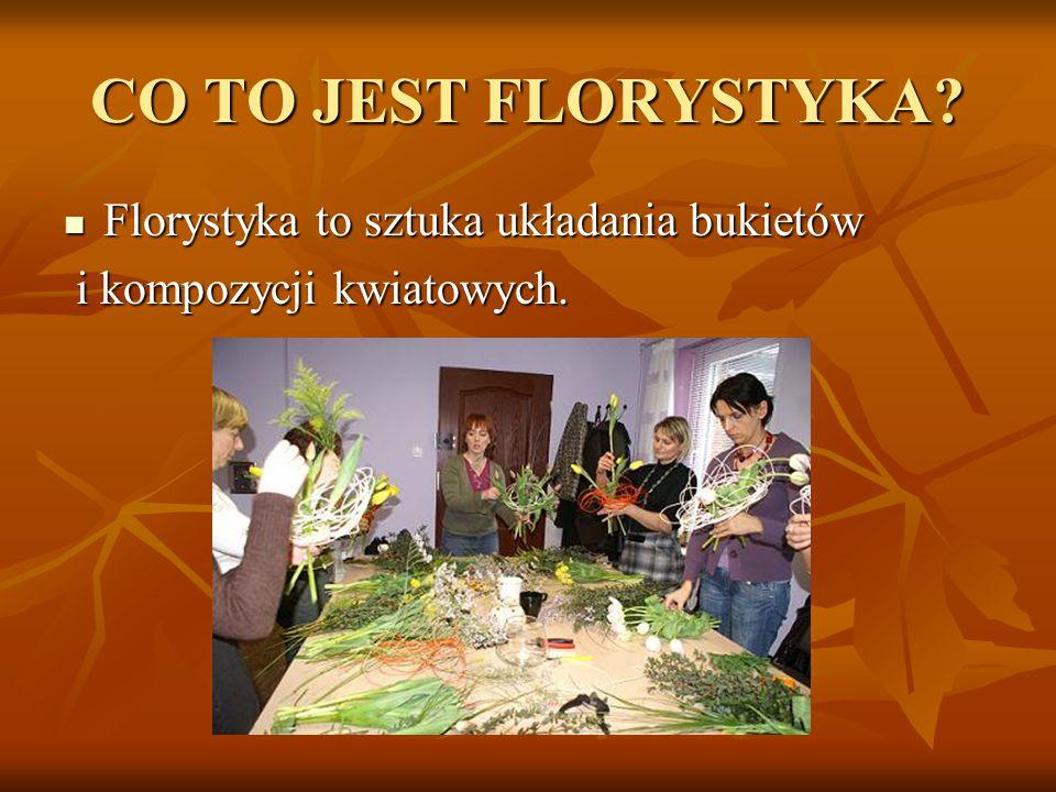 CO TO JEST FLORYSTYKA? Florystyka to sztuka układania bukietów Florystyka to sztuka układania bukietów i kompozycji kwiatowych. i kompozycji kwiatowyc