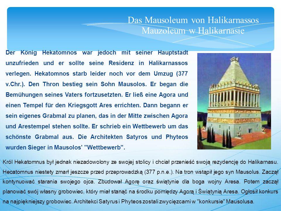 Das Mausoleum von Halikarnassos Mauzoleum w Halikarnasie Der König Hekatomnos war jedoch mit seiner Hauptstadt unzufrieden und er sollte seine Residenz in Halikarnassos verlegen.