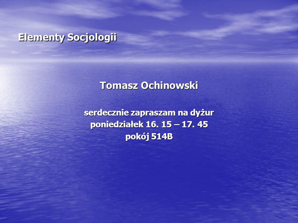 Elementy Socjologii Tomasz Ochinowski serdecznie zapraszam na dyżur poniedziałek 16. 15 – 17. 45 pokój 514B