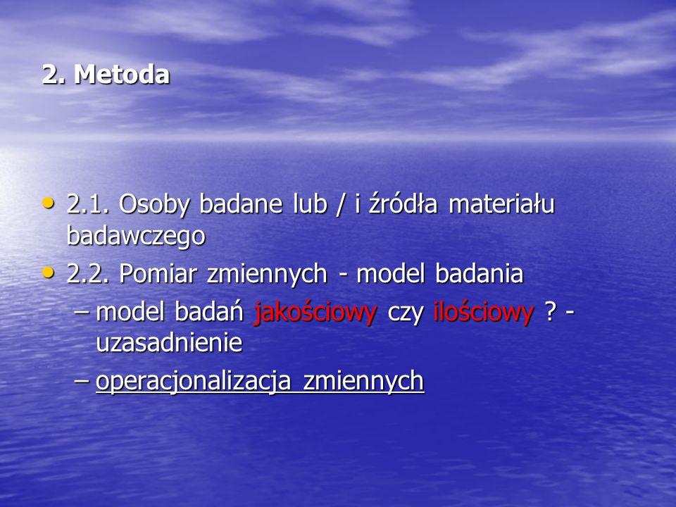 2. Metoda 2.1. Osoby badane lub / i źródła materiału badawczego 2.1. Osoby badane lub / i źródła materiału badawczego 2.2. Pomiar zmiennych - model ba