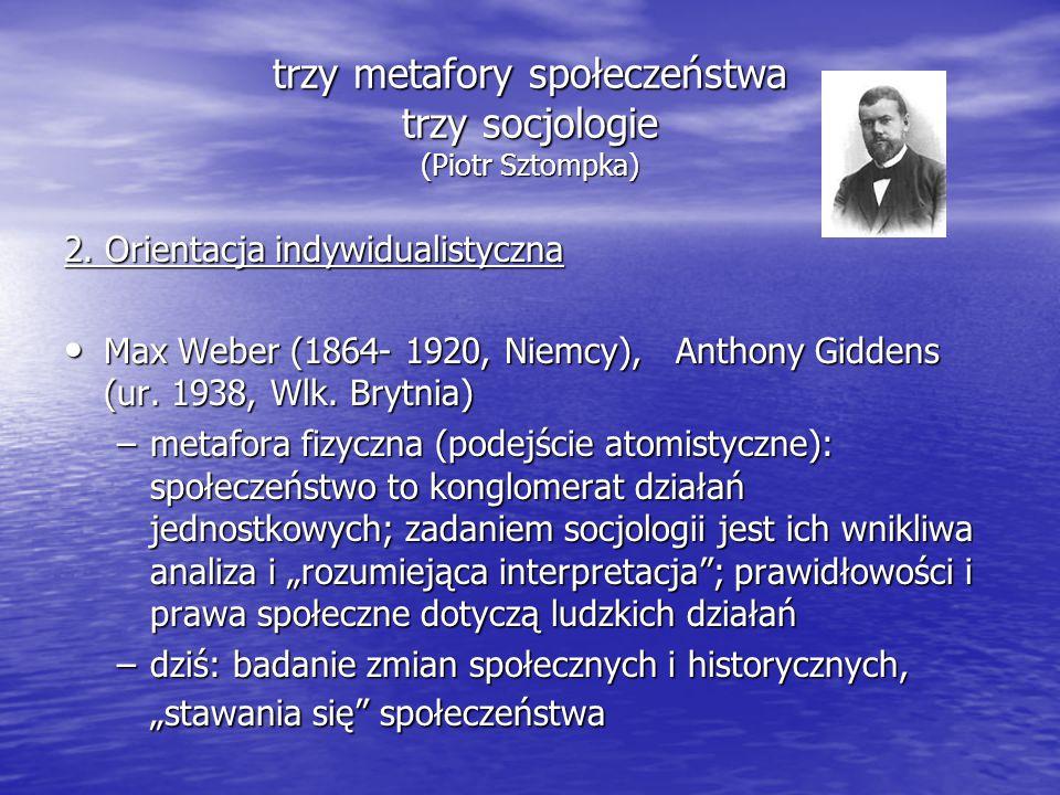 trzy metafory społeczeństwa trzy socjologie (Piotr Sztompka) 2. Orientacja indywidualistyczna Max Weber (1864- 1920, Niemcy), Anthony Giddens (ur. 193