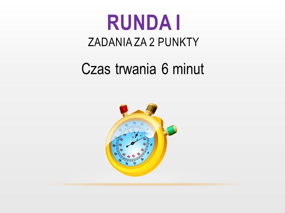 RUNDA I ZADANIA ZA 2 PUNKTY Czas trwania 6 minut