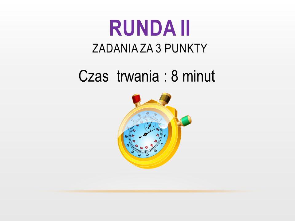 RUNDA II ZADANIA ZA 3 PUNKTY Czas trwania : 8 minut