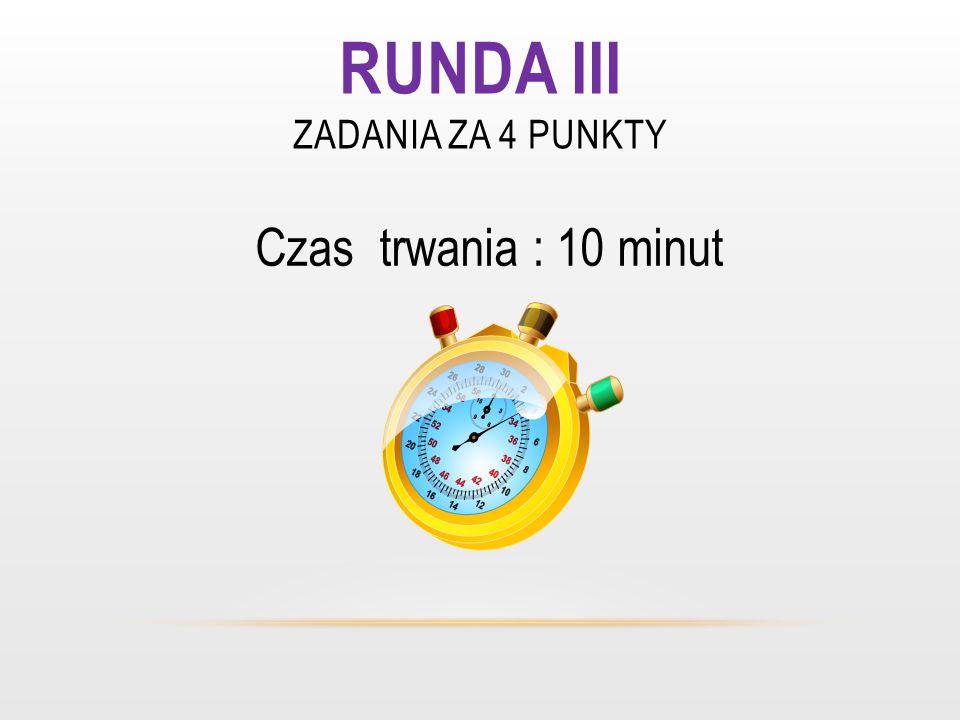 RUNDA III ZADANIA ZA 4 PUNKTY Czas trwania : 10 minut