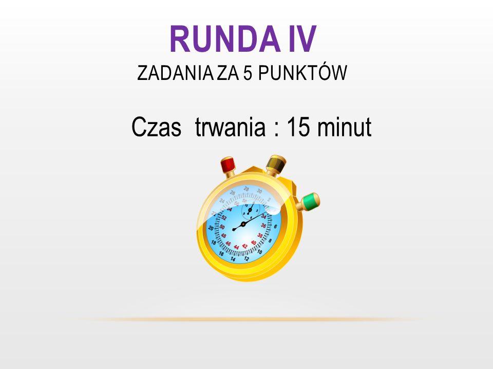 RUNDA IV ZADANIA ZA 5 PUNKTÓW Czas trwania : 15 minut