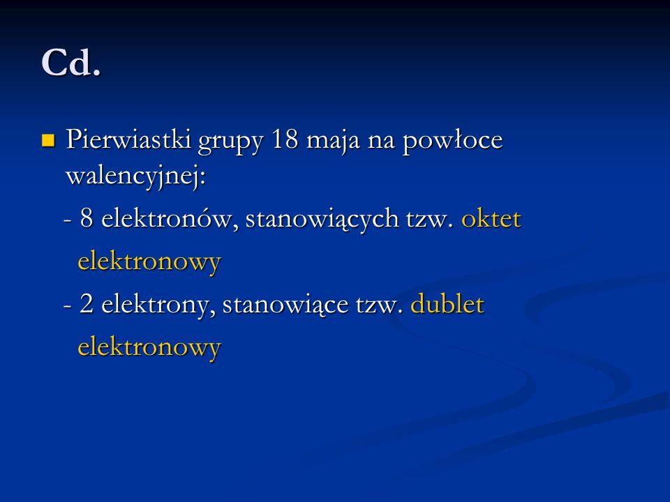 Cd. Pierwiastki grupy 18 maja na powłoce walencyjnej: Pierwiastki grupy 18 maja na powłoce walencyjnej: - 8 elektronów, stanowiących tzw. oktet - 8 el