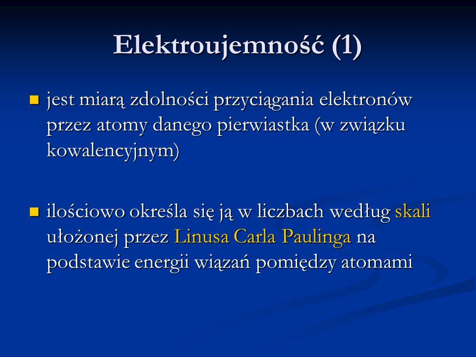 Elektroujemność (1) jest miarą zdolności przyciągania elektronów przez atomy danego pierwiastka (w związku kowalencyjnym) jest miarą zdolności przycią