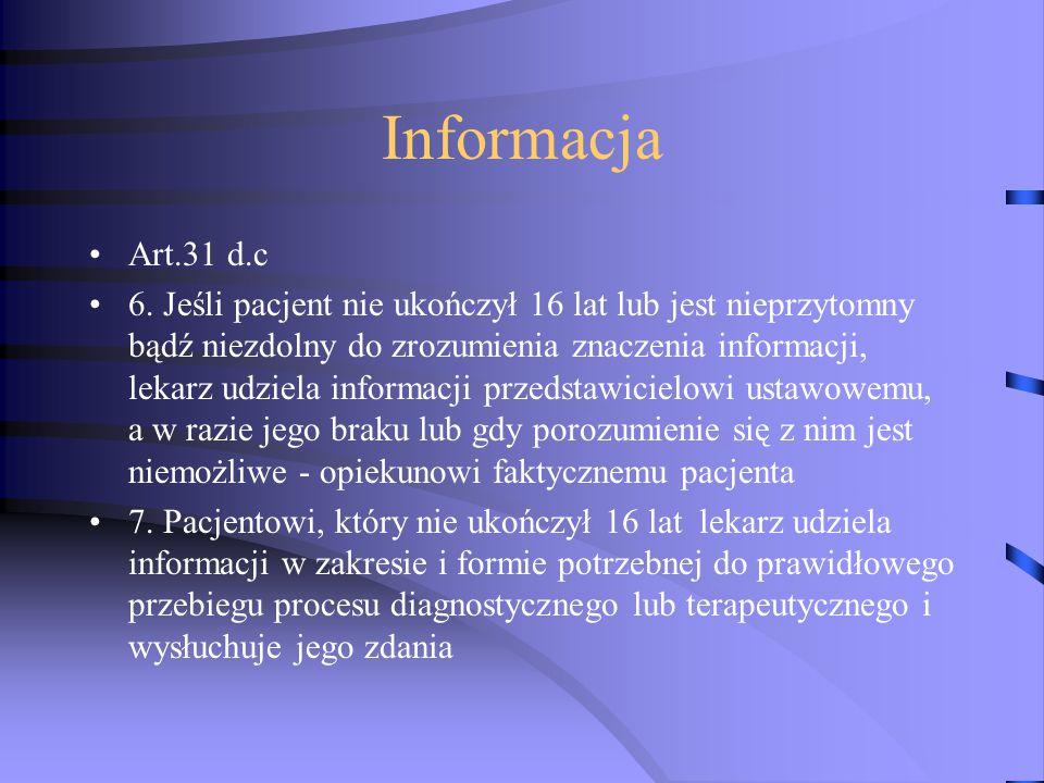 Informacja Art.31 d.c 6. Jeśli pacjent nie ukończył 16 lat lub jest nieprzytomny bądź niezdolny do zrozumienia znaczenia informacji, lekarz udziela in