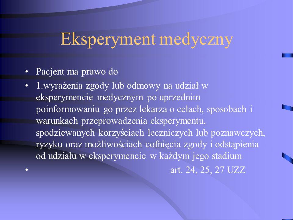 Eksperyment medyczny Pacjent ma prawo do 1.wyrażenia zgody lub odmowy na udział w eksperymencie medycznym po uprzednim poinformowaniu go przez lekarza