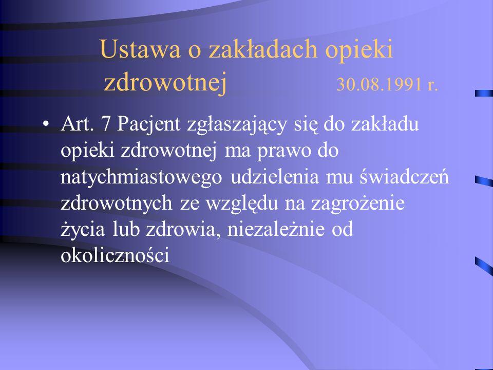 Ustawa o zakładach opieki zdrowotnej 30.08.1991 r. Art. 7 Pacjent zgłaszający się do zakładu opieki zdrowotnej ma prawo do natychmiastowego udzielenia