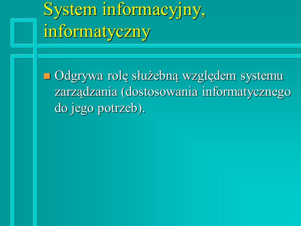 System informacyjny, informatyczny n Odgrywa rolę służebną względem systemu zarządzania (dostosowania informatycznego do jego potrzeb).