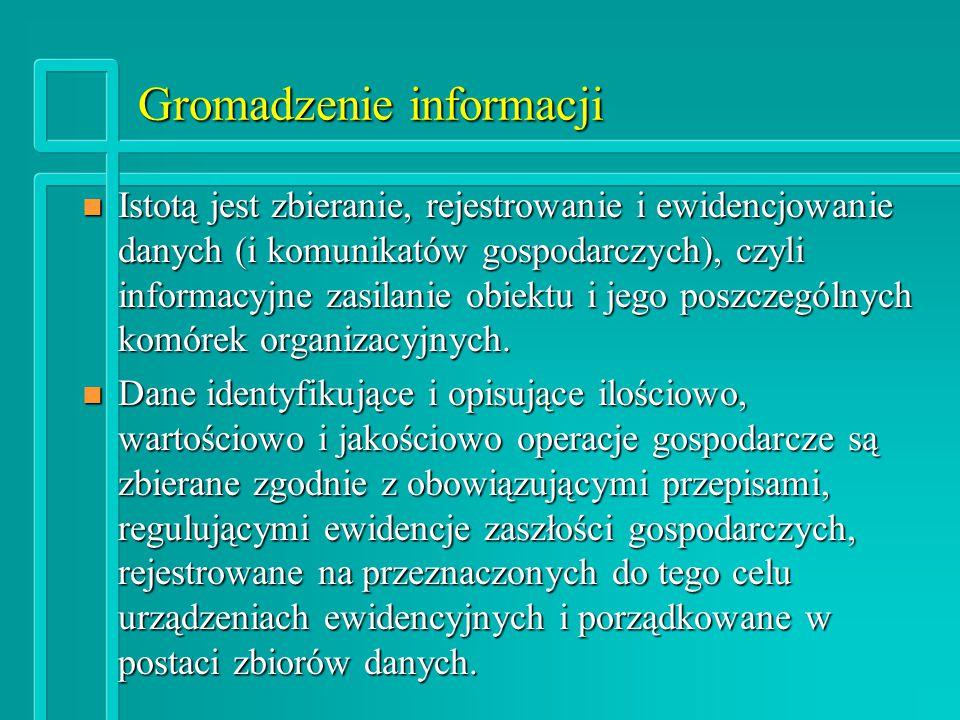 Gromadzenie informacji n Istotą jest zbieranie, rejestrowanie i ewidencjowanie danych (i komunikatów gospodarczych), czyli informacyjne zasilanie obiektu i jego poszczególnych komórek organizacyjnych.