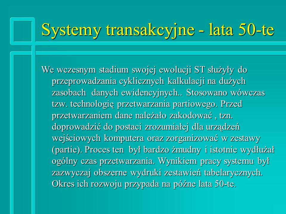 Systemy transakcyjne - lata 50-te We wczesnym stadium swojej ewolucji ST służyły do przeprowadzania cyklicznych kalkulacji na dużych zasobach danych ewidencyjnych..