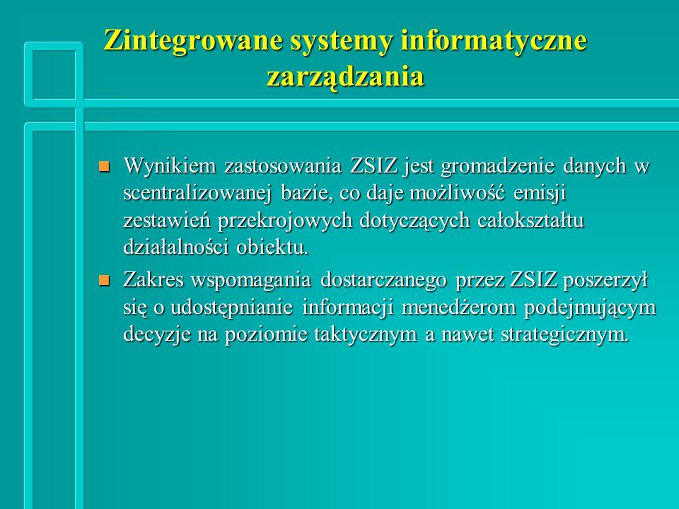 Zintegrowane systemy informatyczne zarządzania n Wynikiem zastosowania ZSIZ jest gromadzenie danych w scentralizowanej bazie, co daje możliwość emisji zestawień przekrojowych dotyczących całokształtu działalności obiektu.