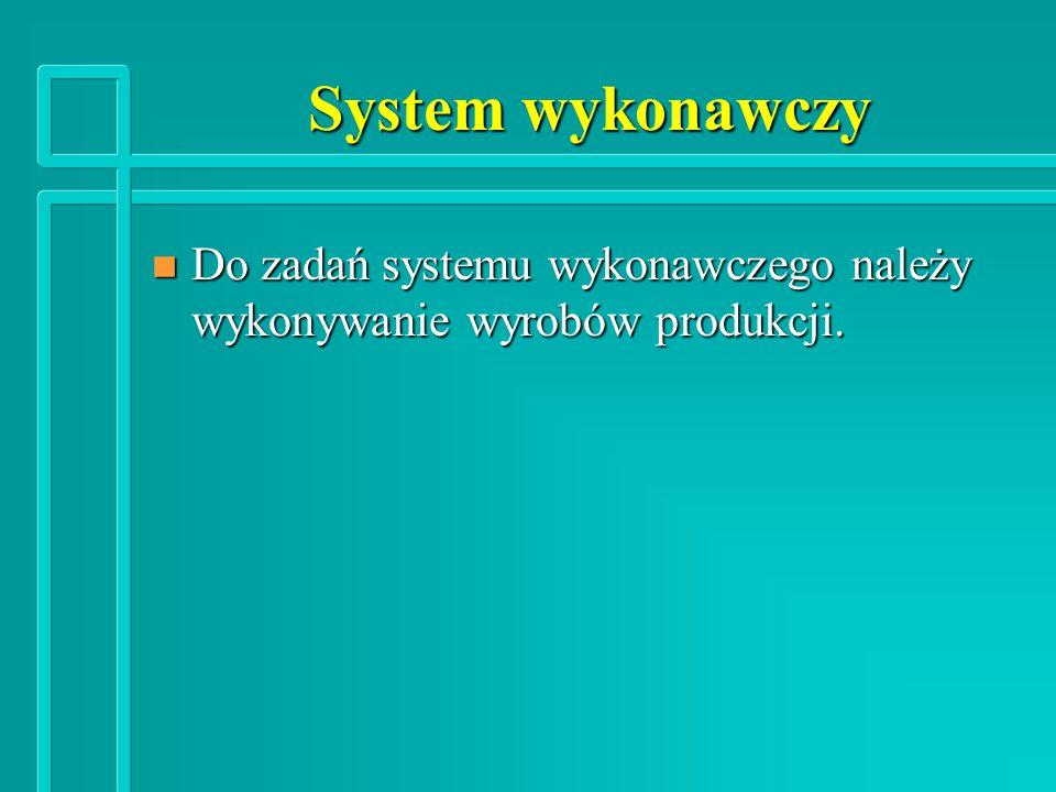 System wykonawczy n Do zadań systemu wykonawczego należy wykonywanie wyrobów produkcji.