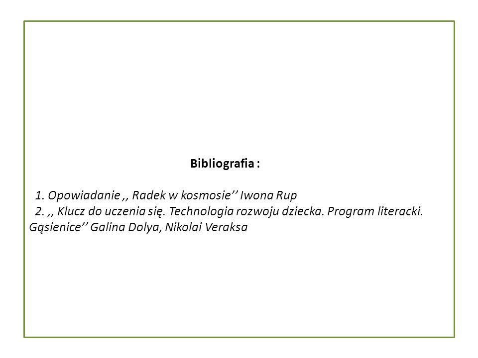 Bibliografia : 1. Opowiadanie,, Radek w kosmosie'' Iwona Rup 2.,, Klucz do uczenia się. Technologia rozwoju dziecka. Program literacki. Gąsienice'' Ga